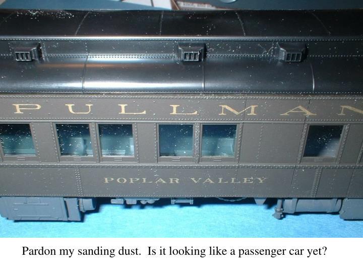 Pardon my sanding dust.  Is it looking like a passenger car yet?