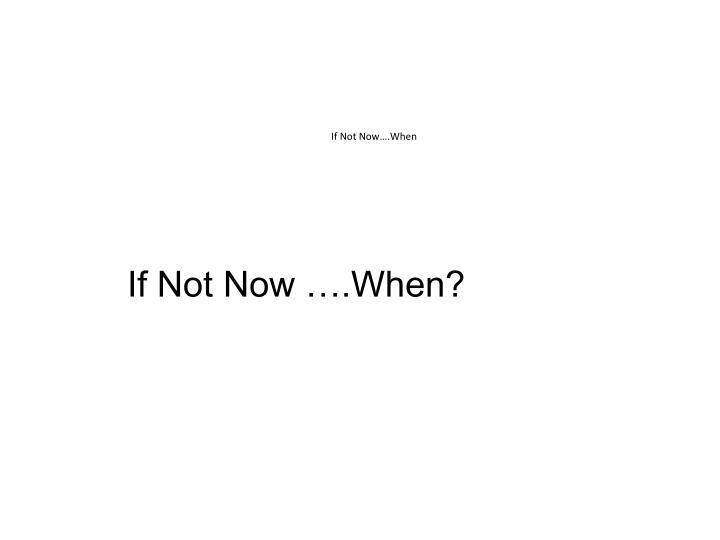 If Not Now….When