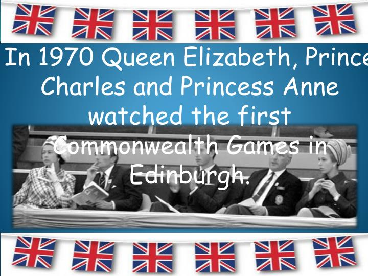 In 1970 Queen Elizabeth, Prince Charles and Princess Anne watched the first Commonwealth Games in Edinburgh.