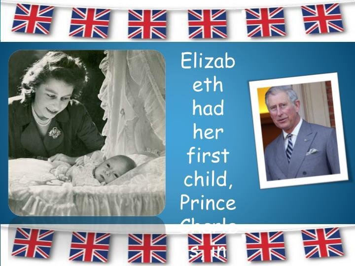Elizabeth had her first child, Prince Charles, in November 1948.