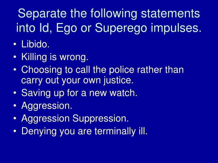 Separate the following statements into Id, Ego or Superego impulses.