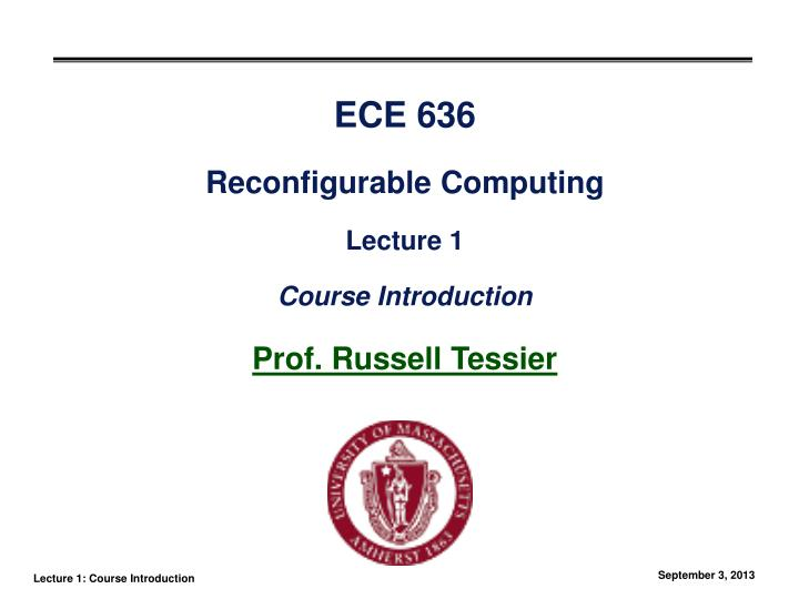 ece 636 reconfigurable computing lecture 1 course introduction prof russell tessier n.