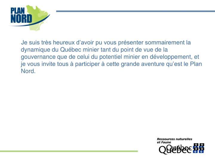Je suis très heureux d'avoir pu vous présenter sommairement la dynamique du Québec minier tant du point de vue de la gouvernance que de celui du potentiel minier en développement, et je vous invite tous à participer à cette grande aventure qu'est le Plan Nord.