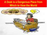 a desk is a dangerous place from which to view the world
