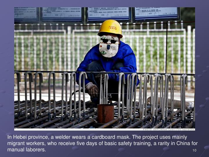 In Hebei province, a welder wears a cardboard mask. The project uses mainly migrant workers, who receive five days of basic safety training, a rarity in China for manual laborers.