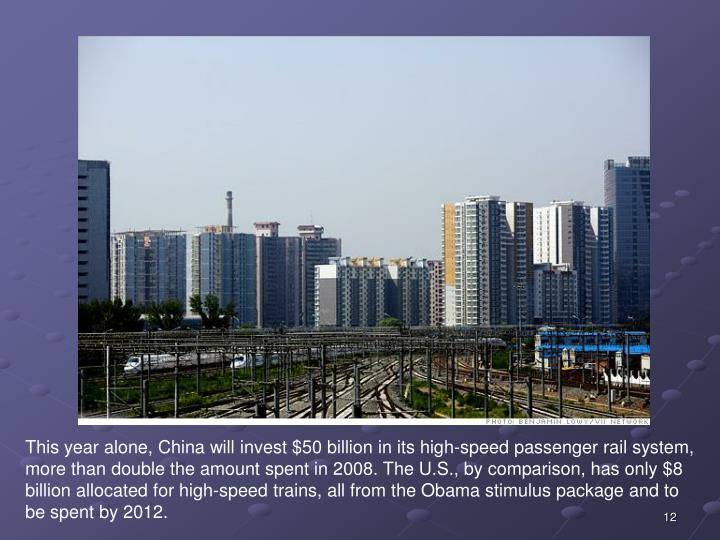 This year alone, China will invest $50 billion in its high-speed passenger rail system, more than double the amount spent in 2008. The U.S., by comparison, has only $8 billion allocated for high-speed trains, all from the Obama stimulus package and to be spent by 2012.