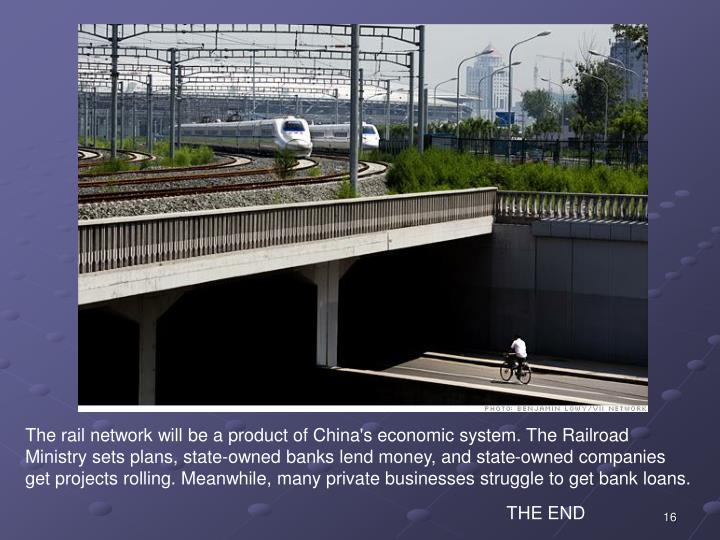 The rail network will be a product of China's economic system. The Railroad Ministry sets plans, state-owned banks lend money, and state-owned companies get projects rolling. Meanwhile, many private businesses struggle to get bank loans.