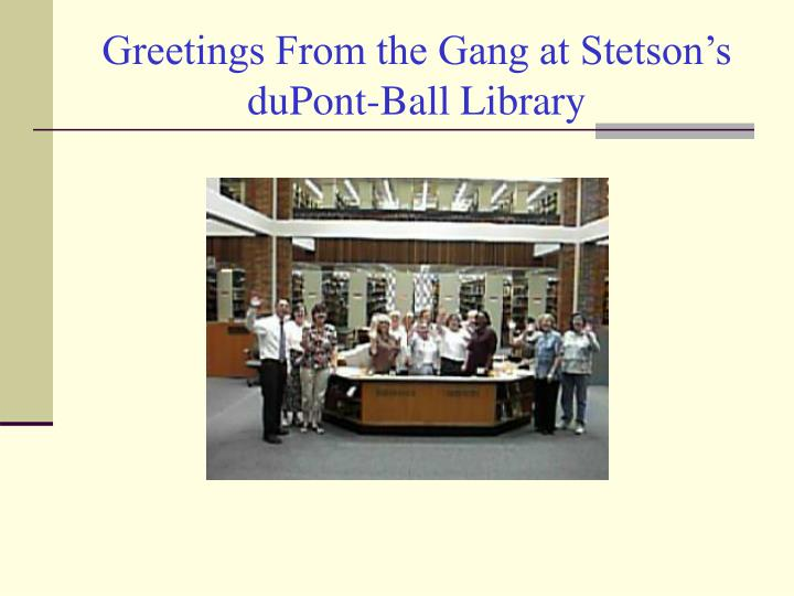 Greetings From the Gang at Stetson's duPont-Ball Library