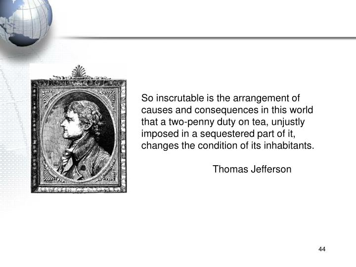 So inscrutable is the arrangement of causes and consequences in this world that a two-penny duty on tea, unjustly imposed in a sequestered part of it, changes the condition of its inhabitants.