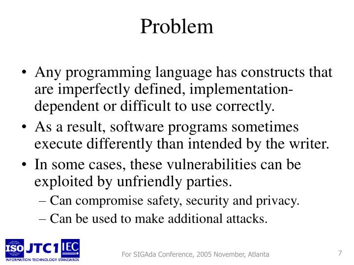 Any programming language has constructs that are imperfectly defined, implementation-dependent or difficult to use correctly.