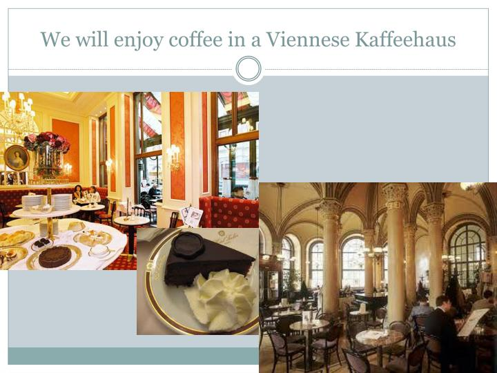 We will enjoy coffee in a Viennese