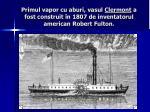 primul vapor cu aburi vasul clermont a fost construit n 1807 de inventatorul american robert fulton
