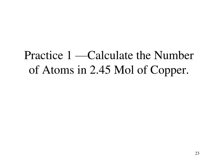 Practice 1 —Calculate the Number of Atoms in 2.45 Mol of Copper.