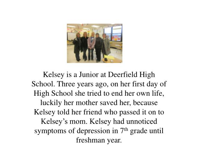 Kelsey is a Junior at Deerfield High School. Three years ago, on her first day of High School she tried to end her own life, luckily her mother saved her, because Kelsey told her friend who passed it on to Kelsey's mom. Kelsey had unnoticed symptoms of depression in 7