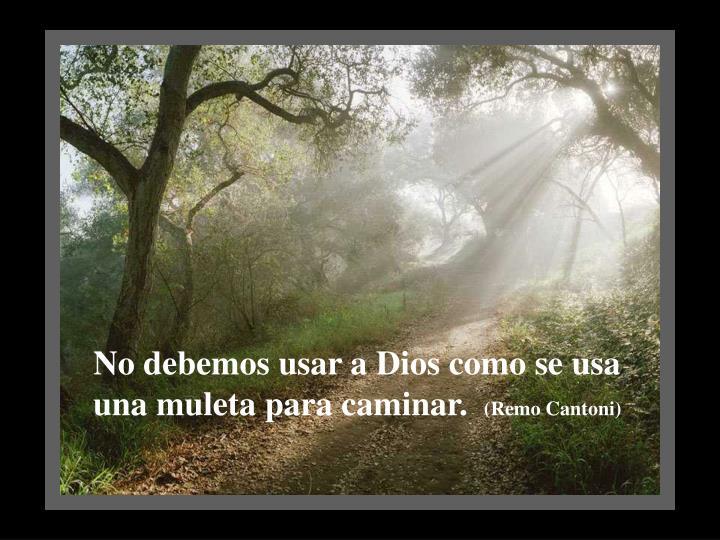 No debemos usar a Dios como se usa una muleta para caminar.