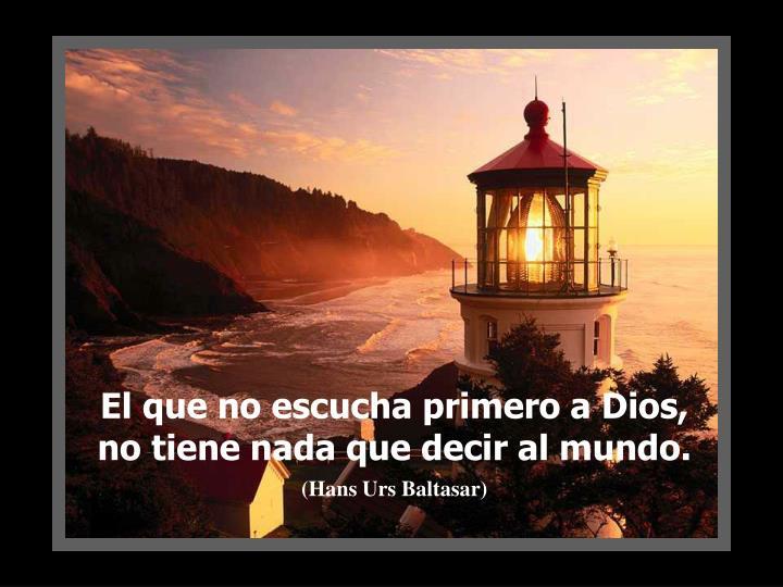 El que no escucha primero a Dios, no tiene nada que decir al mundo.