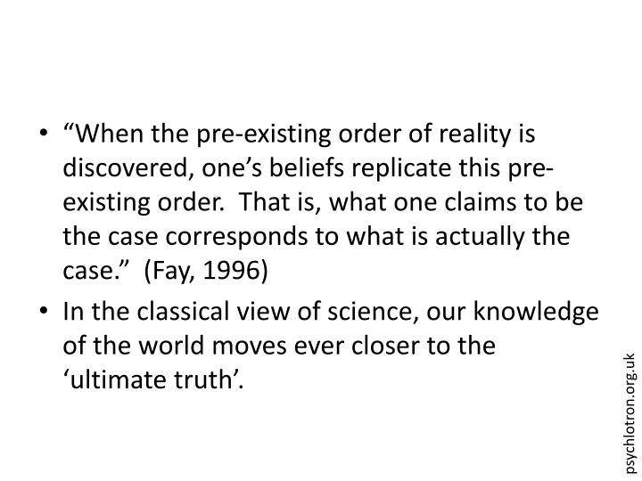 """""""When the pre-existing order of reality is discovered, one's beliefs replicate this pre-existing order.  That is, what one claims to be the case corresponds to what is actually the case.""""  (Fay, 1996)"""