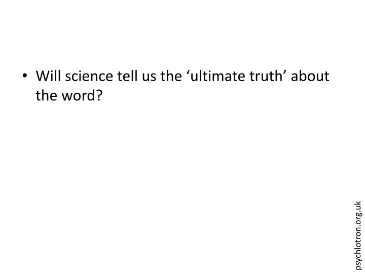 Will science tell us the 'ultimate truth' about the word?