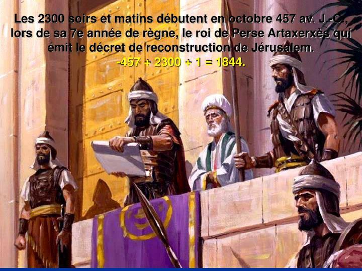 Les 2300 soirs et matins débutent en octobre 457 av. J.-C., lors de sa 7e année de règne, le roi de Perse Artaxerxès qui émit le décret de reconstruction de Jérusalem.