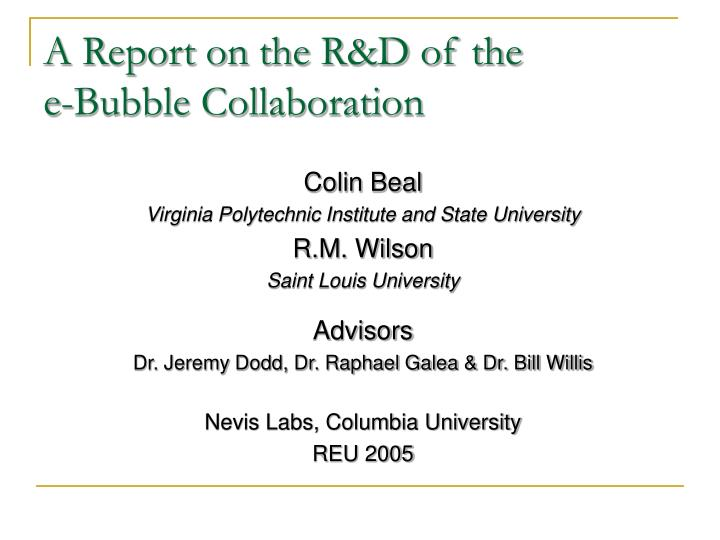 A report on the r d of the e bubble collaboration