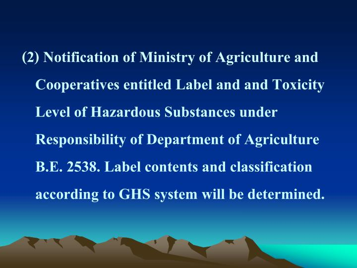 (2) Notification of Ministry of Agriculture and Cooperatives entitled Label and and Toxicity Level of Hazardous Substances under Responsibility of Department of Agriculture B.E. 2538. Label contents and classification according to GHS system will be determined.