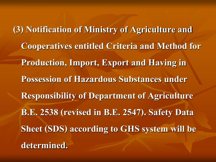 (3) Notification of Ministry of Agriculture and Cooperatives entitled Criteria and Method for Production, Import, Export and Having in Possession of Hazardous Substances under Responsibility of Department of Agriculture B.E. 2538 (revised in B.E. 2547). Safety Data Sheet (SDS) according to GHS system will be determined.