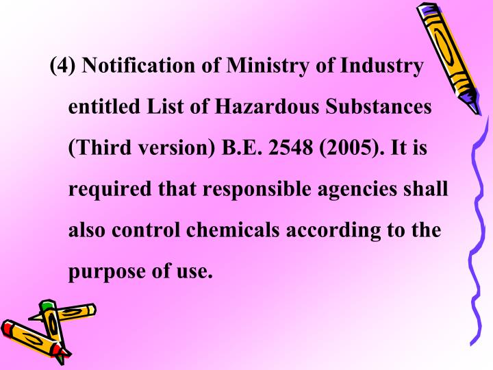 (4) Notification of Ministry of Industry entitled List of Hazardous Substances (Third version) B.E. 2548 (2005). It is required that responsible agencies shall also control chemicals according to the purpose of use.