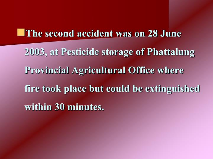 The second accident was on 28 June 2003, at Pesticide storage of Phattalung Provincial Agricultural Office where fire took place but could be extinguished within 30 minutes.