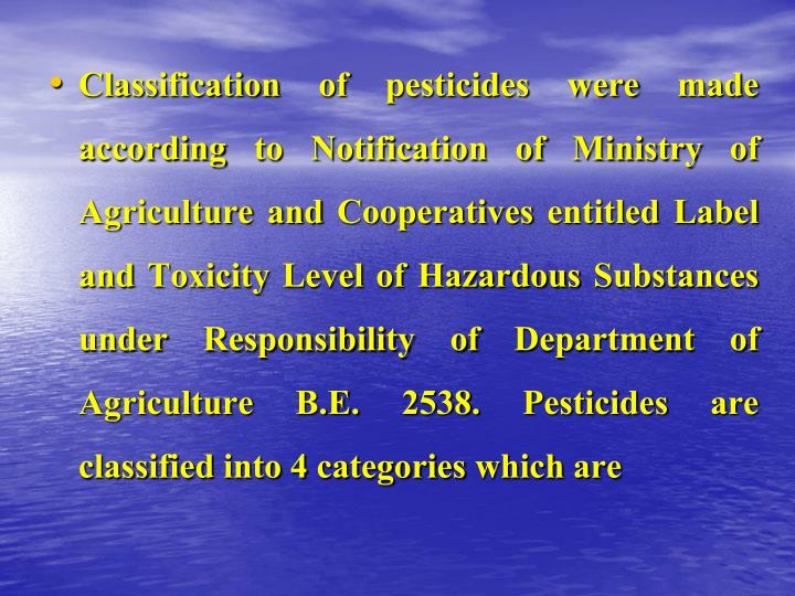 Classification of pesticides were made according to Notification of Ministry of Agriculture and Cooperatives entitled Label and Toxicity Level of Hazardous Substances under Responsibility of Department of Agriculture B.E. 2538. Pesticides are classified into 4 categories which are