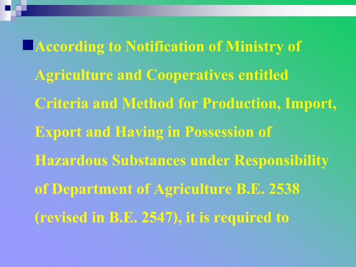 According to Notification of Ministry of Agriculture and Cooperatives entitled Criteria and Method for Production, Import, Export and Having in Possession of Hazardous Substances under Responsibility of Department of Agriculture B.E. 2538 (revised in B.E. 2547), it is required to