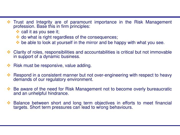 Trust and Integrity are of paramount importance in the Risk Management profession. Base this in firm principles: