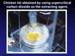 chicken fat obtained by using supercritical carbon dioxide as the extracting agent