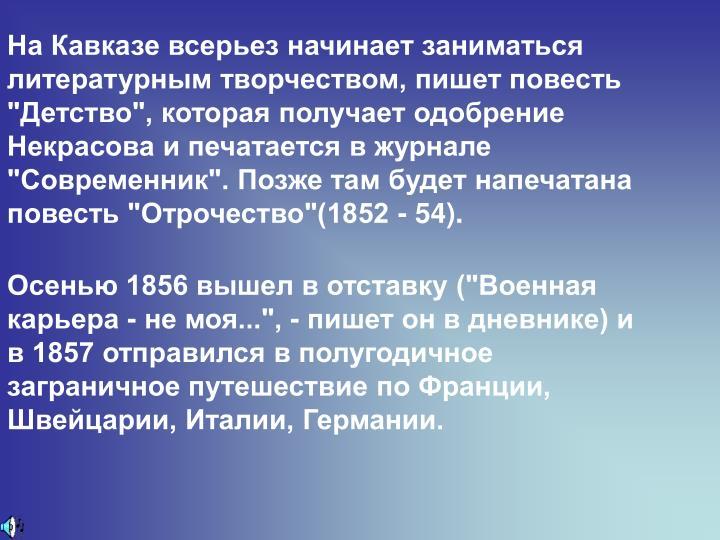 """На Кавказе всерьез начинает заниматься литературным творчеством, пишет повесть """"Детство"""", которая получает одобрение Некрасова и печатается в журнале """"Современник"""". Позже там будет напечатана повесть """"Отрочество""""(1852 - 54)."""