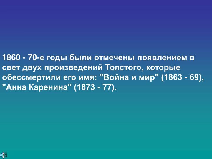 """1860 - 70-е годы были отмечены появлением в свет двух произведений Толстого, которые обессмертили его имя: """"Война и мир"""" (1863 - 69), """"Анна Каренина"""" (1873 - 77)."""