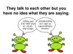 they talk to each other but you have no idea what they are saying