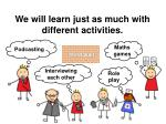we will learn just as much with different activities