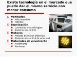 existe tecnolog a en el mercado que puede dar el mismo servicio con menor consumo