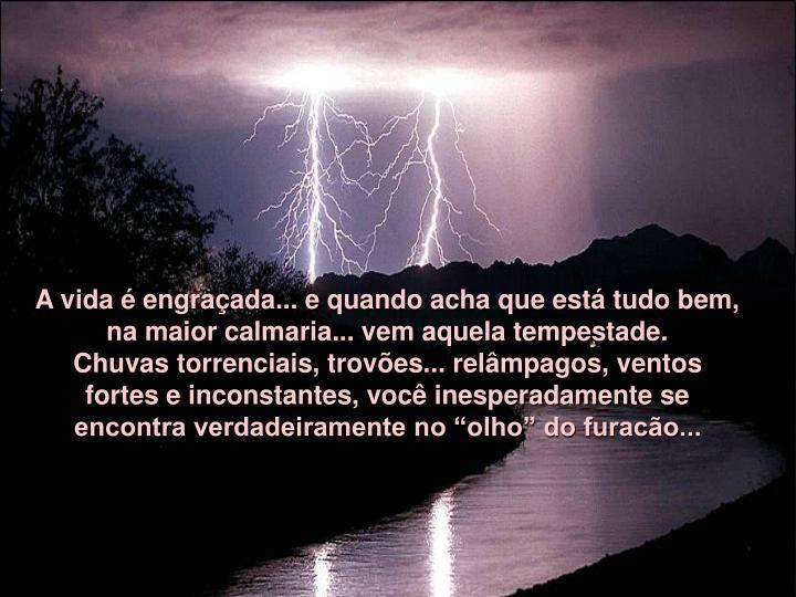 A vida é engraçada... e quando acha que está tudo bem, na maior calmaria... vem aquela tempestade...