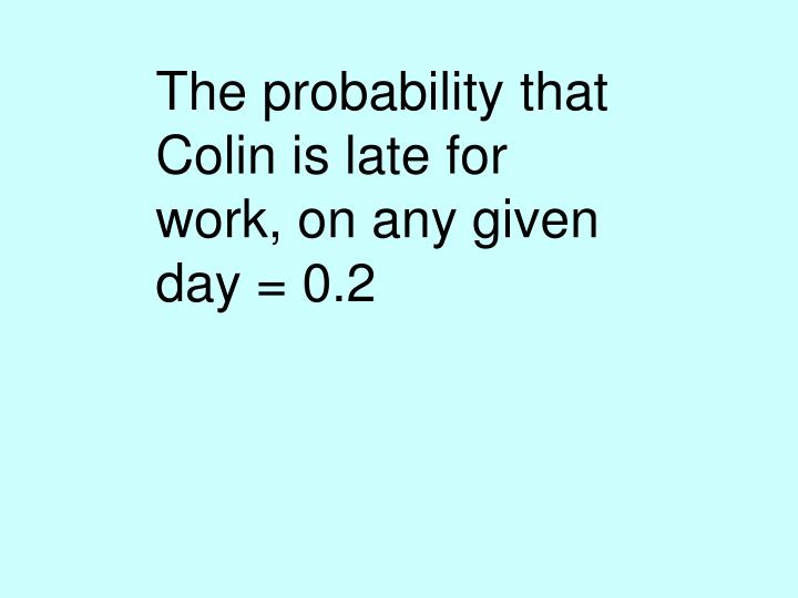 The probability that Colin is late for work, on any given day = 0.2