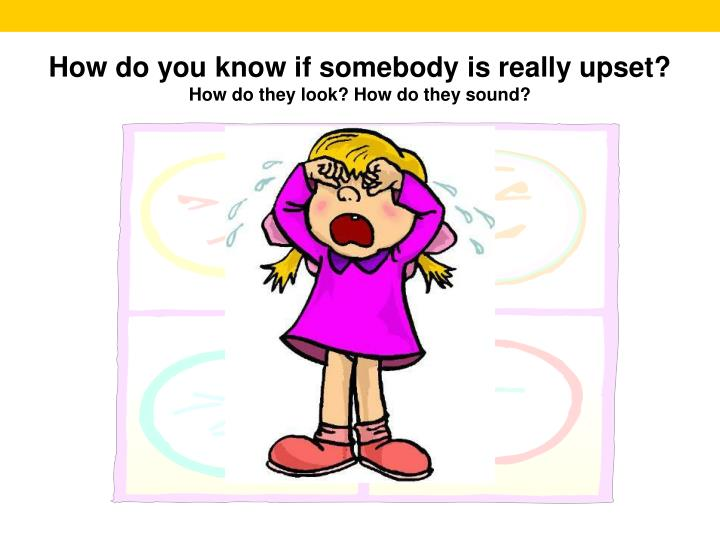 How do you know if somebody is really upset?