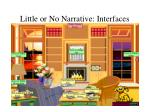 little or no narrative interfaces