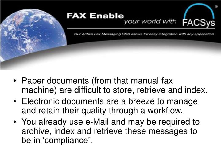 Paper documents (from that manual fax machine) are difficult to store, retrieve and index.