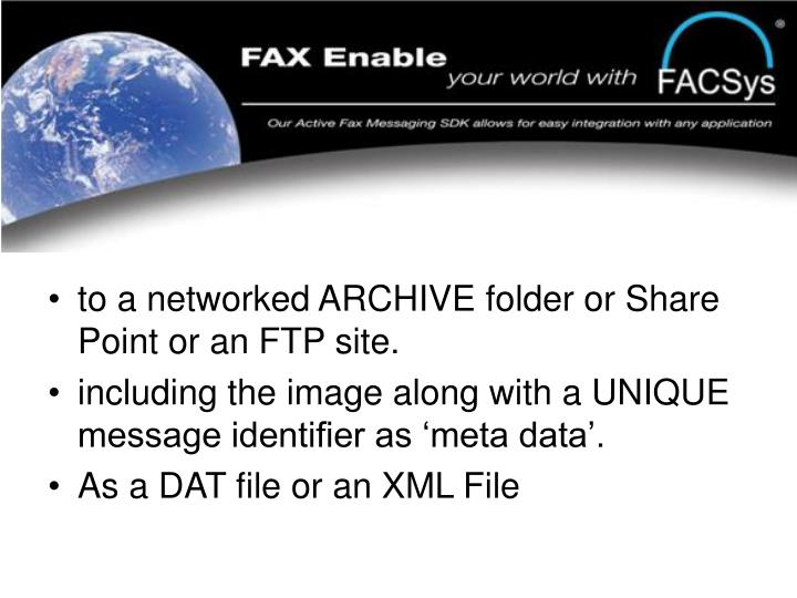 to a networked ARCHIVE folder or Share Point or an FTP site.