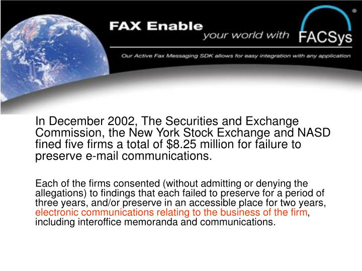 In December 2002, The Securities and Exchange Commission, the New York Stock Exchange and NASD fined five firms a total of $8.25 million for failure to preserve e-mail communications.