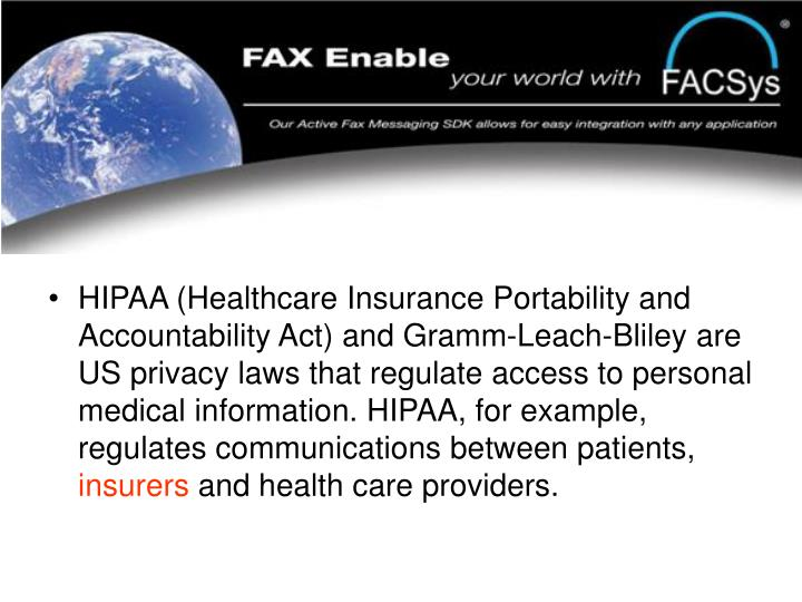 HIPAA (Healthcare Insurance Portability and Accountability Act) and Gramm-Leach-Bliley are US privacy laws that regulate access to personal medical information. HIPAA, for example, regulates communications between patients,