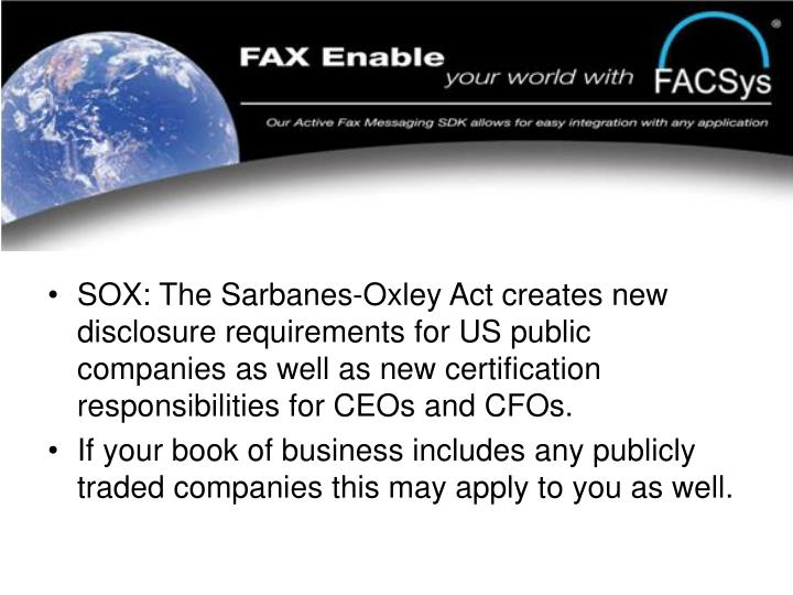 SOX: The Sarbanes-Oxley Act creates new disclosure requirements for US public companies as well as new certification responsibilities for CEOs and CFOs.