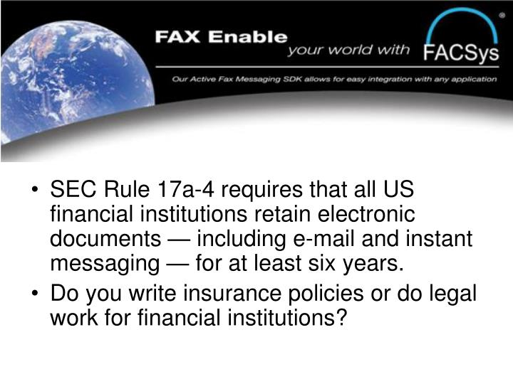 SEC Rule 17a-4 requires that all US financial institutions retain electronic documents — including e-mail and instant messaging — for at least six years.