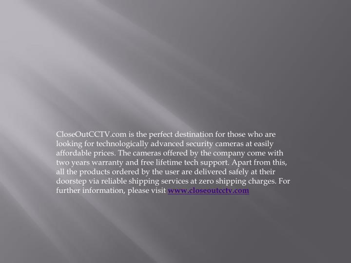 CloseOutCCTV.com is the perfect destination for those who are looking for technologically advanced security cameras at easily affordable prices. The cameras offered by the company come with two years warranty and free lifetime tech support. Apart from this, all the products ordered by the user are delivered safely at their doorstep via reliable shipping services at zero shipping charges. For further information, please visit