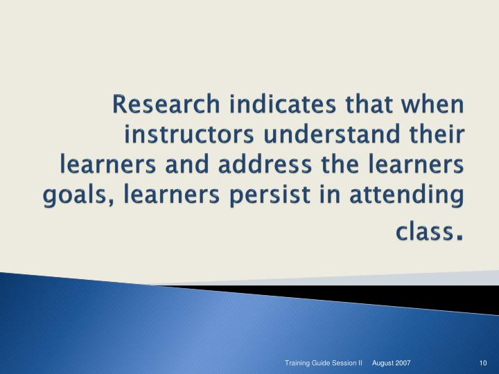 Research indicates that when  instructors understand their learners and address the learners goals, learners persist in attending class