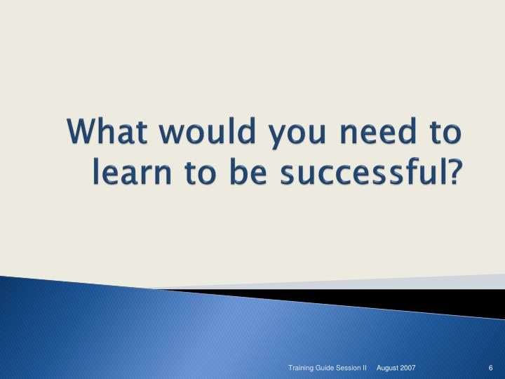What would you need to learn to be successful?